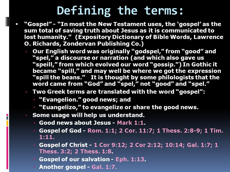 Defining the terms:  Gospel - In most the New Testament uses, the 'gospel' as the sum total of saving truth about Jesus as it is communicated to lost humanity. (Expository Dictionary of Bible Words, Lawrence O.