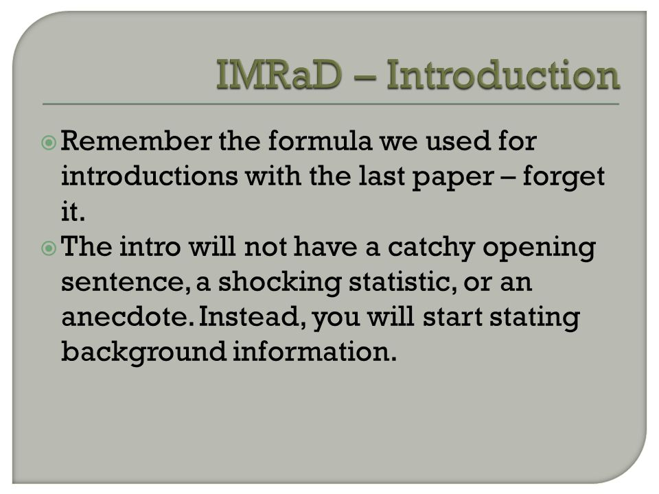  Remember the formula we used for introductions with the last paper – forget it.  The intro will not have a catchy opening sentence, a shocking stat