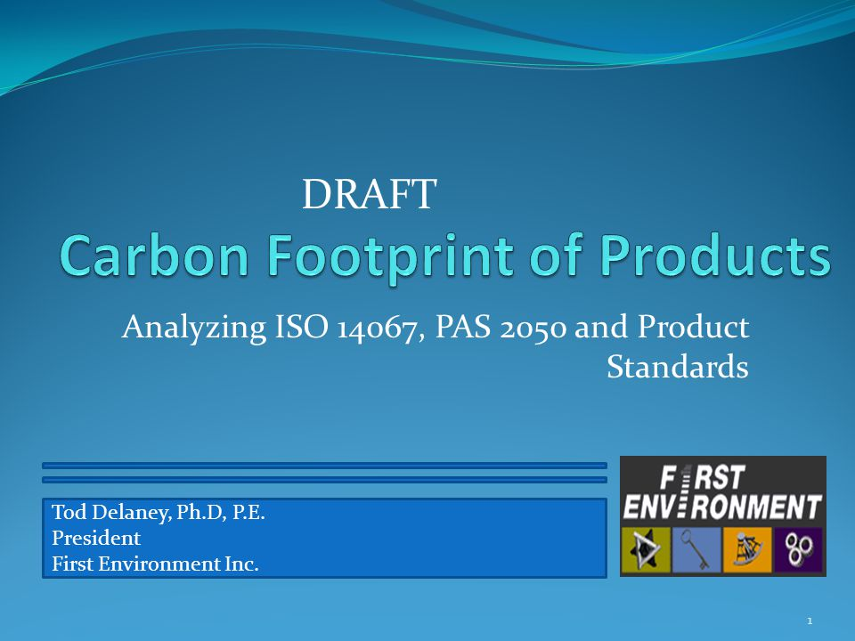 Analyzing ISO 14067, PAS 2050 and Product Standards 1 Tod Delaney, Ph.D, P.E. President First Environment Inc. DRAFT
