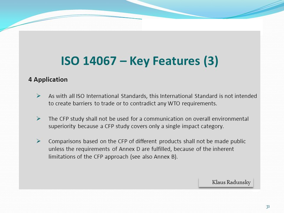 31 ISO 14067 – Key Features (3) 4 Application  As with all ISO International Standards, this International Standard is not intended to create barrier