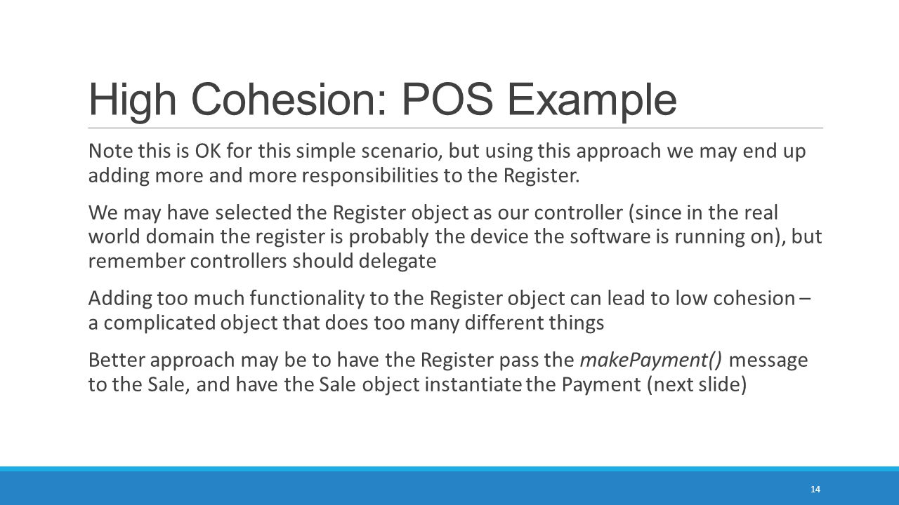 High Cohesion: POS Example Note this is OK for this simple scenario, but using this approach we may end up adding more and more responsibilities to the Register.