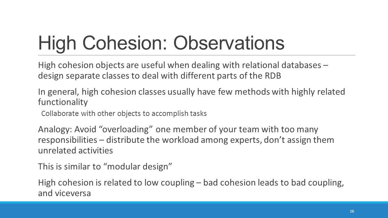 High Cohesion: Observations High cohesion objects are useful when dealing with relational databases – design separate classes to deal with different parts of the RDB In general, high cohesion classes usually have few methods with highly related functionality Collaborate with other objects to accomplish tasks Analogy: Avoid overloading one member of your team with too many responsibilities – distribute the workload among experts, don't assign them unrelated activities This is similar to modular design High cohesion is related to low coupling – bad cohesion leads to bad coupling, and viceversa 16