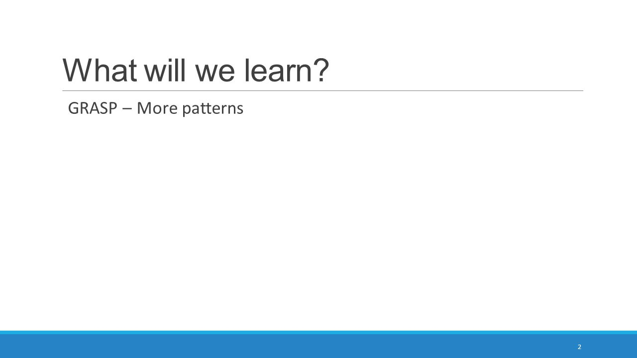 What will we learn? GRASP – More patterns 2