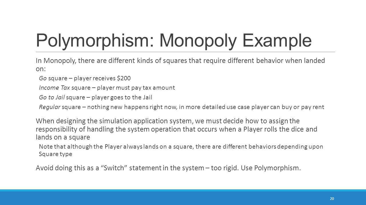 Polymorphism: Monopoly Example In Monopoly, there are different kinds of squares that require different behavior when landed on: Go square – player receives $200 Income Tax square – player must pay tax amount Go to Jail square – player goes to the Jail Regular square – nothing new happens right now, in more detailed use case player can buy or pay rent When designing the simulation application system, we must decide how to assign the responsibility of handling the system operation that occurs when a Player rolls the dice and lands on a square Note that although the Player always lands on a square, there are different behaviors depending upon Square type Avoid doing this as a Switch statement in the system – too rigid.