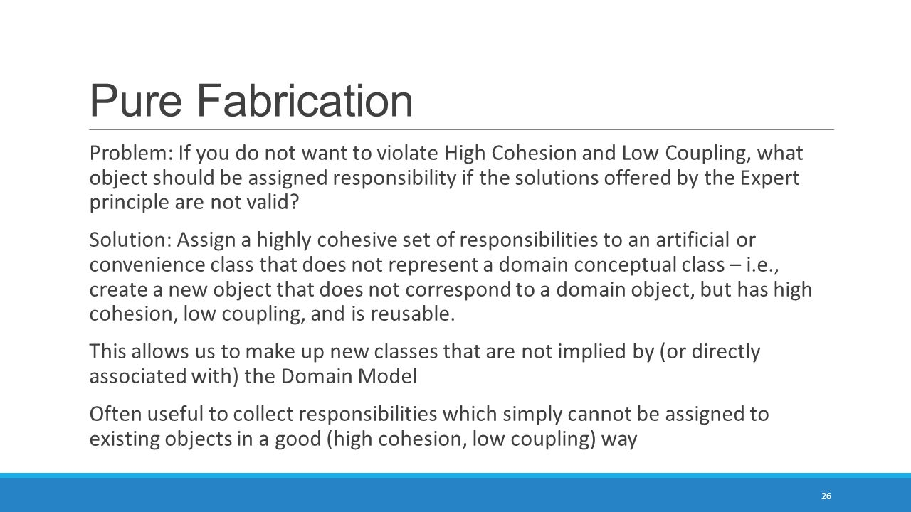 Pure Fabrication Problem: If you do not want to violate High Cohesion and Low Coupling, what object should be assigned responsibility if the solutions offered by the Expert principle are not valid.