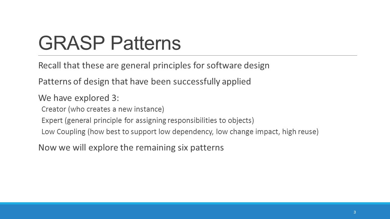 GRASP Patterns Recall that these are general principles for software design Patterns of design that have been successfully applied We have explored 3: Creator (who creates a new instance) Expert (general principle for assigning responsibilities to objects) Low Coupling (how best to support low dependency, low change impact, high reuse) Now we will explore the remaining six patterns 3