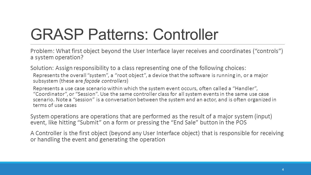 GRASP Patterns: Controller Problem: What first object beyond the User Interface layer receives and coordinates ( controls ) a system operation.