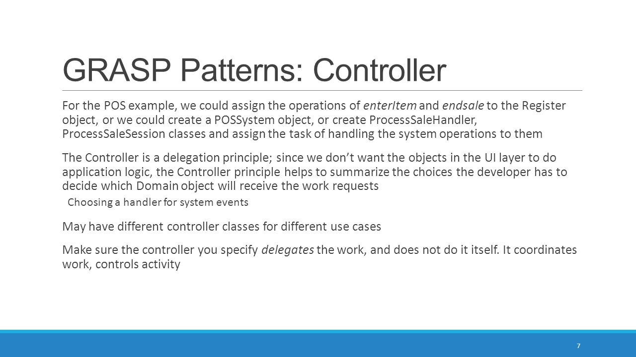 GRASP Patterns: Controller Façade controllers (one class to represent all system operations) are useful when there are not too many system events, or if the UI classes cannot redirect system event messages to specific controllers (message-processing).