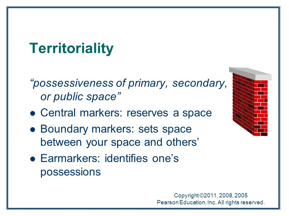 "Copyright ©2011, 2008, 2005 Pearson Education, Inc. All rights reserved. Territoriality ""possessiveness of primary, secondary, or public space"" Centra"