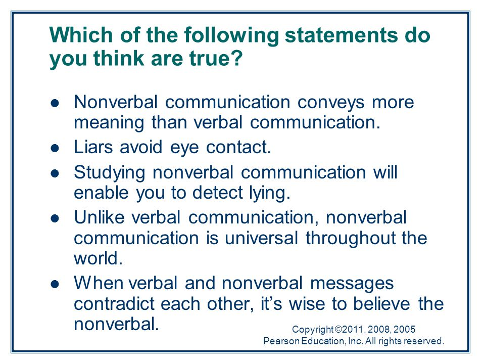 Copyright ©2011, 2008, 2005 Pearson Education, Inc. All rights reserved. Nonverbal communication conveys more meaning than verbal communication. Liars