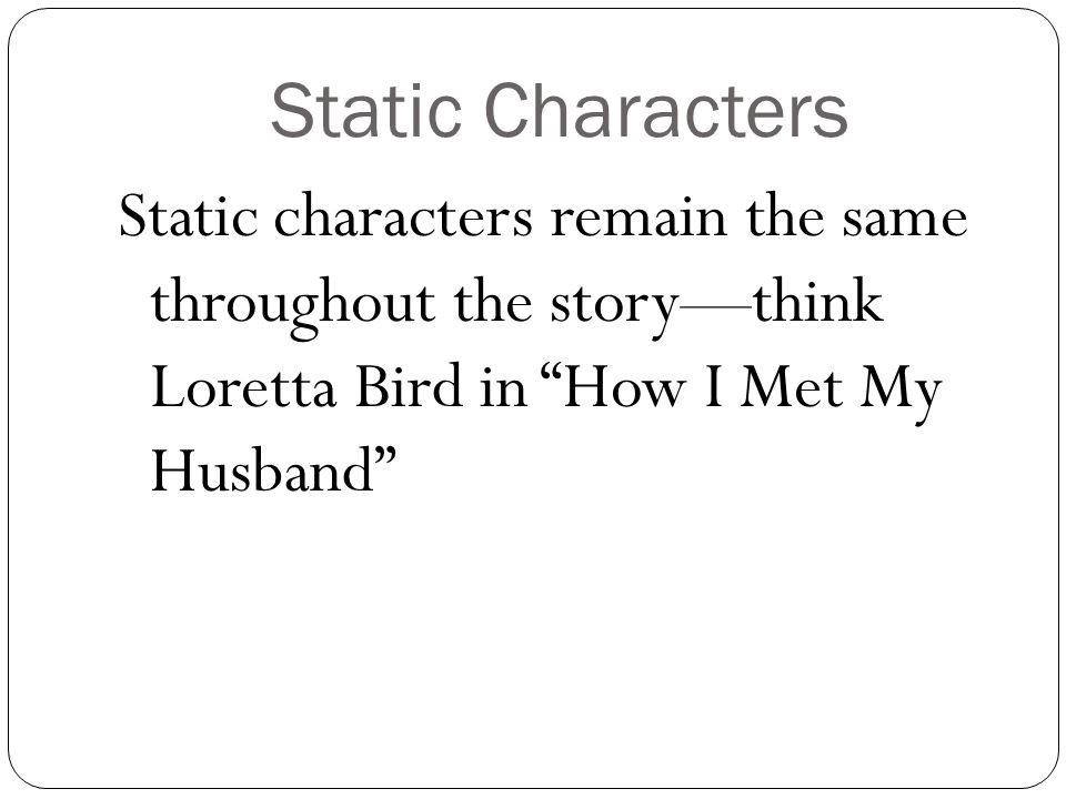 """Static Characters Static characters remain the same throughout the story—think Loretta Bird in """"How I Met My Husband"""""""