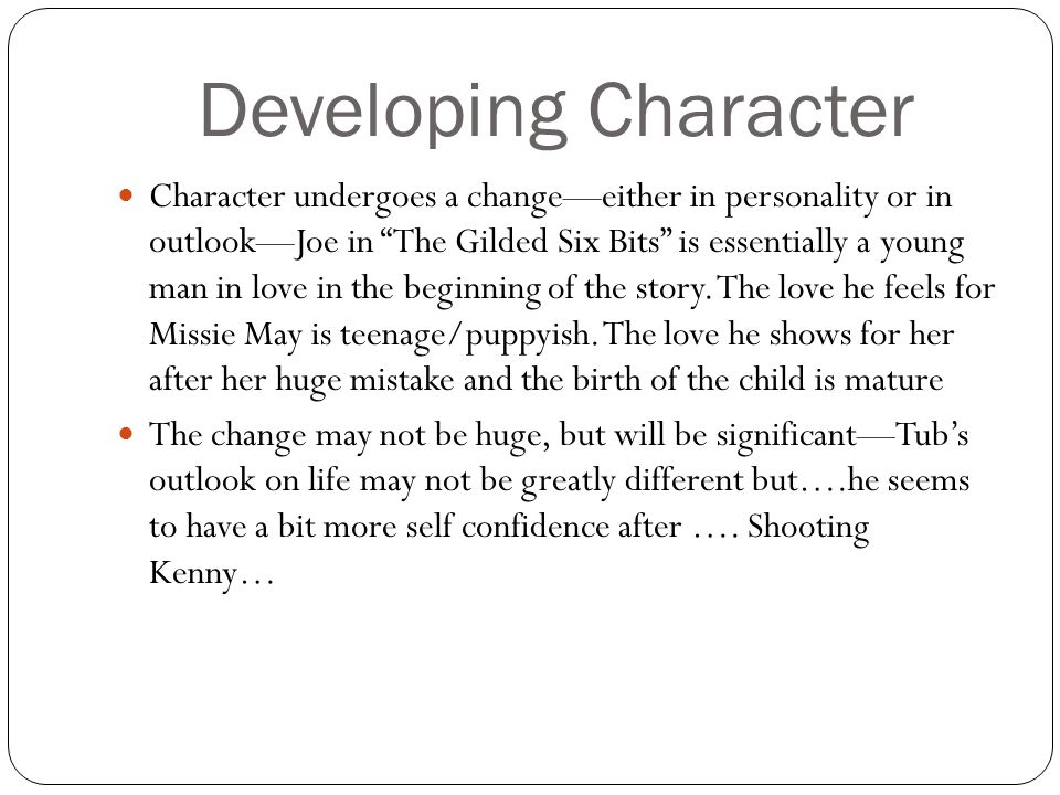"""Developing Character Character undergoes a change—either in personality or in outlook—Joe in """"The Gilded Six Bits"""" is essentially a young man in love"""