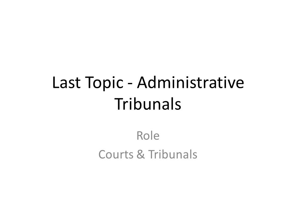 Last Topic - Administrative Tribunals Role Courts & Tribunals