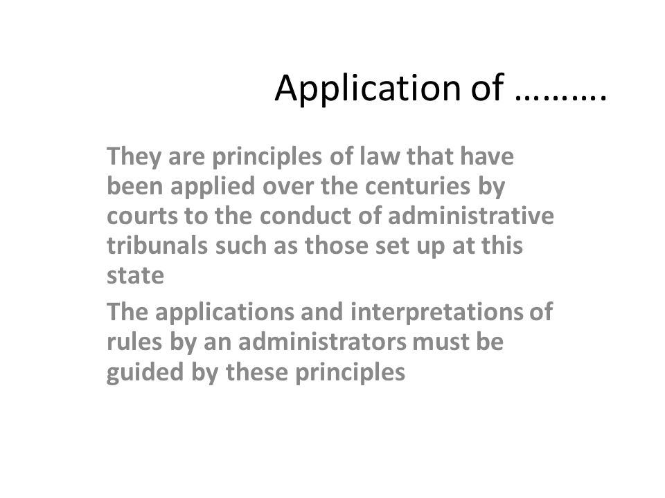 Application of ………. They are principles of law that have been applied over the centuries by courts to the conduct of administrative tribunals such as