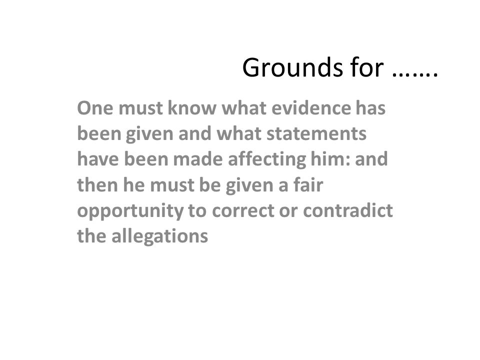 Grounds for ……. One must know what evidence has been given and what statements have been made affecting him: and then he must be given a fair opportun