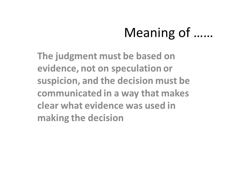Meaning of …… The judgment must be based on evidence, not on speculation or suspicion, and the decision must be communicated in a way that makes clear