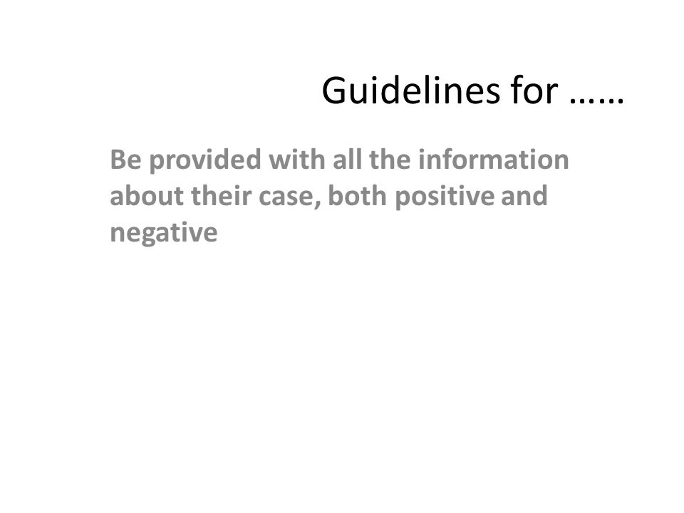 Guidelines for …… Be provided with all the information about their case, both positive and negative