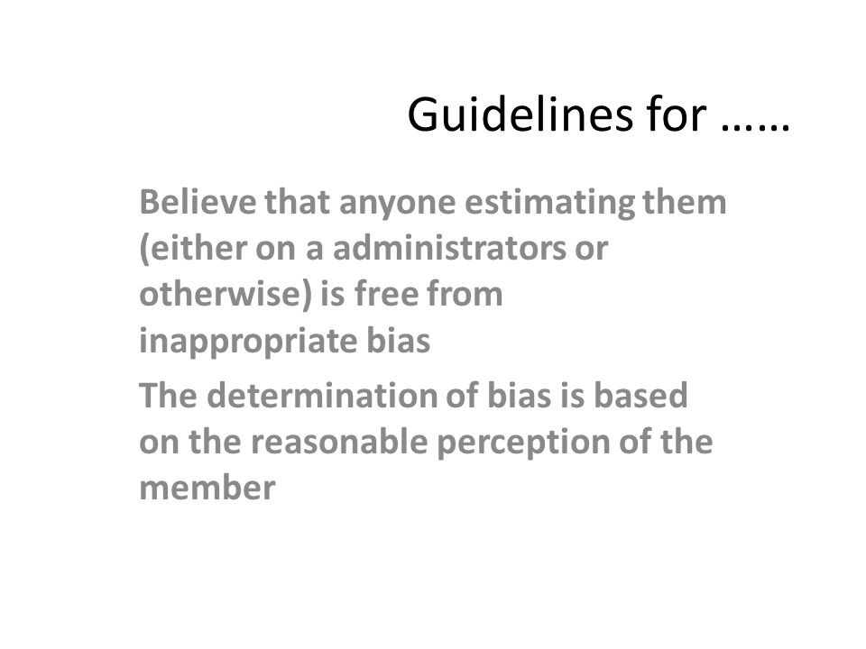 Guidelines for …… Believe that anyone estimating them (either on a administrators or otherwise) is free from inappropriate bias The determination of b