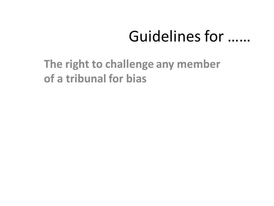 Guidelines for …… The right to challenge any member of a tribunal for bias