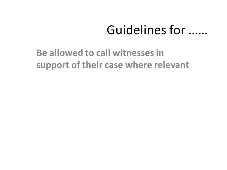 Guidelines for …… Be allowed to call witnesses in support of their case where relevant