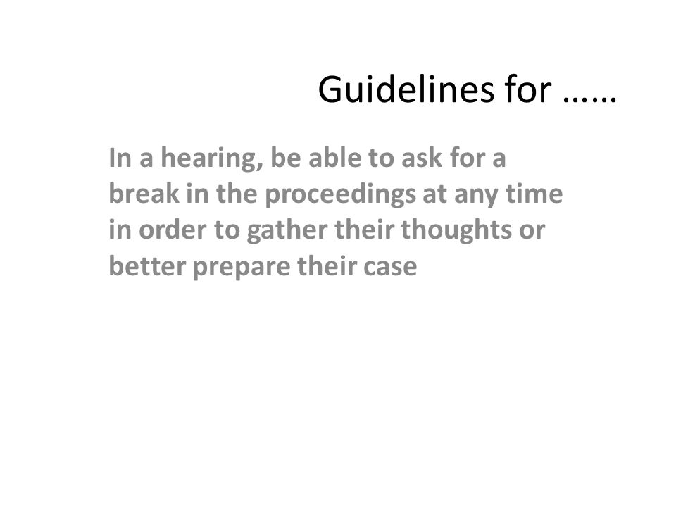 Guidelines for …… In a hearing, be able to ask for a break in the proceedings at any time in order to gather their thoughts or better prepare their ca