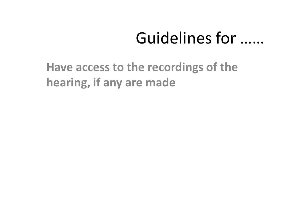 Guidelines for …… Have access to the recordings of the hearing, if any are made