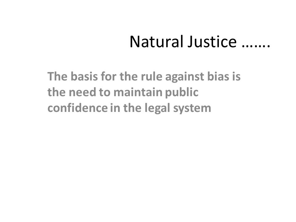 Natural Justice ……. The basis for the rule against bias is the need to maintain public confidence in the legal system
