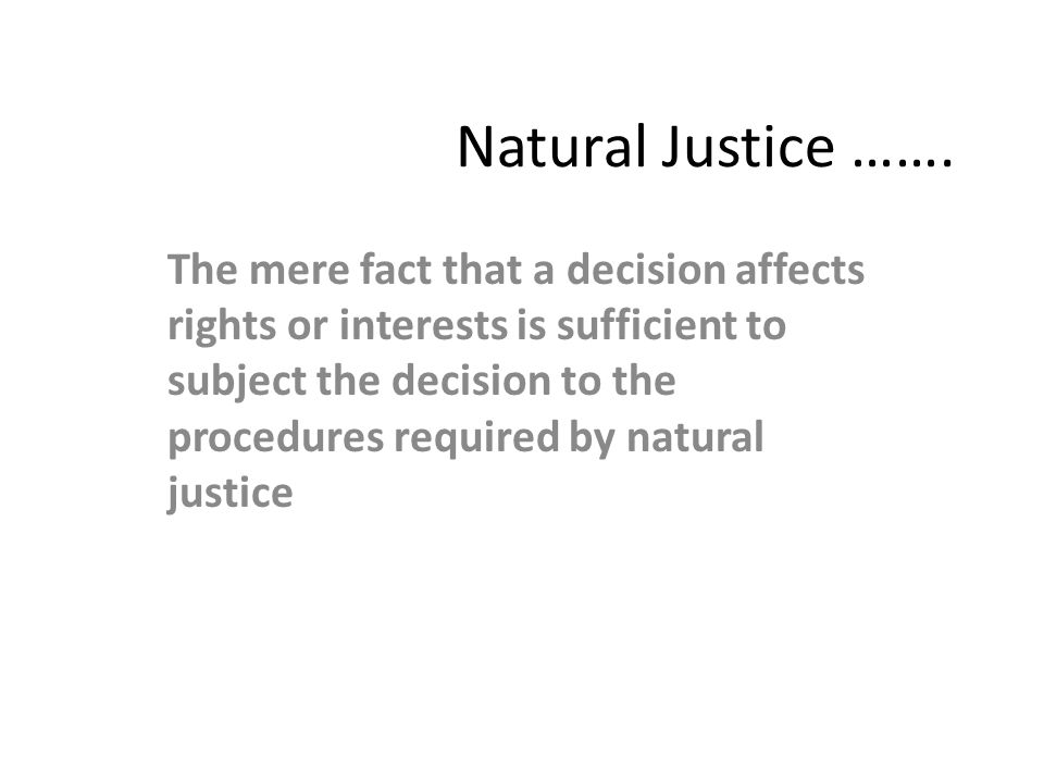 Natural Justice ……. The mere fact that a decision affects rights or interests is sufficient to subject the decision to the procedures required by natu