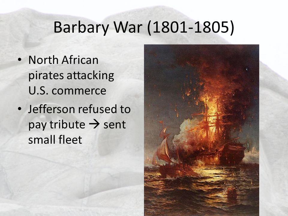 Barbary War (1801-1805) North African pirates attacking U.S. commerce Jefferson refused to pay tribute  sent small fleet