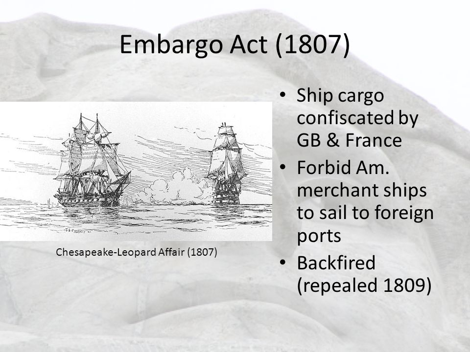 Embargo Act (1807) Ship cargo confiscated by GB & France Forbid Am. merchant ships to sail to foreign ports Backfired (repealed 1809) Chesapeake-Leopa