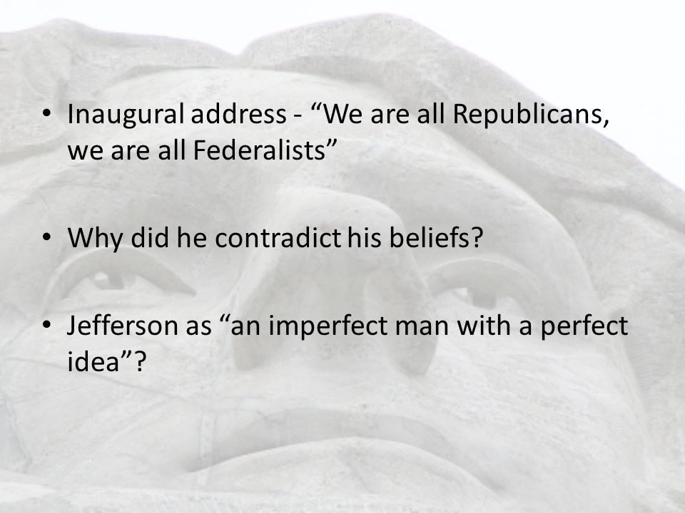 Inaugural address - We are all Republicans, we are all Federalists Why did he contradict his beliefs.