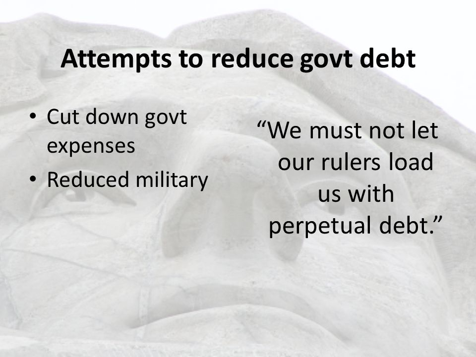 Attempts to reduce govt debt Cut down govt expenses Reduced military We must not let our rulers load us with perpetual debt.