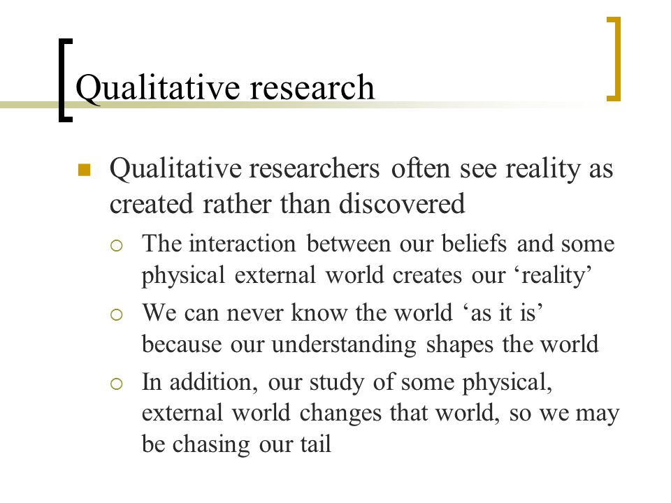 Reliability and validity Qualitative researchers argue that there is no point in trying to establish validity in any external or objective sense because there is no 'objective' external reality to compare our research findings to.
