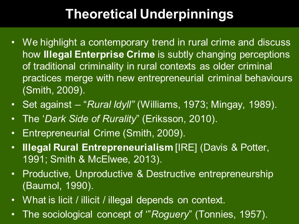 Theoretical Underpinnings We highlight a contemporary trend in rural crime and discuss how Illegal Enterprise Crime is subtly changing perceptions of traditional criminality in rural contexts as older criminal practices merge with new entrepreneurial criminal behaviours (Smith, 2009).