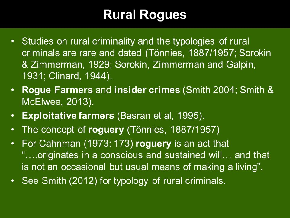 Rural Rogues Studies on rural criminality and the typologies of rural criminals are rare and dated (Tönnies, 1887/1957; Sorokin & Zimmerman, 1929; Sorokin, Zimmerman and Galpin, 1931; Clinard, 1944).
