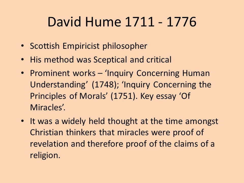 David Hume 1711 - 1776 Scottish Empiricist philosopher His method was Sceptical and critical Prominent works – 'Inquiry Concerning Human Understanding