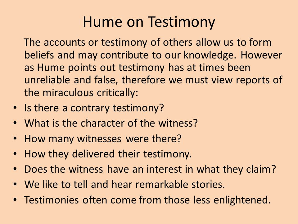 Hume on Testimony The accounts or testimony of others allow us to form beliefs and may contribute to our knowledge. However as Hume points out testimo
