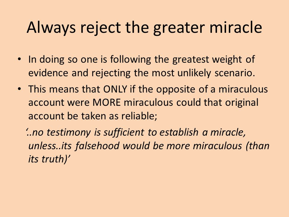 Always reject the greater miracle In doing so one is following the greatest weight of evidence and rejecting the most unlikely scenario. This means th