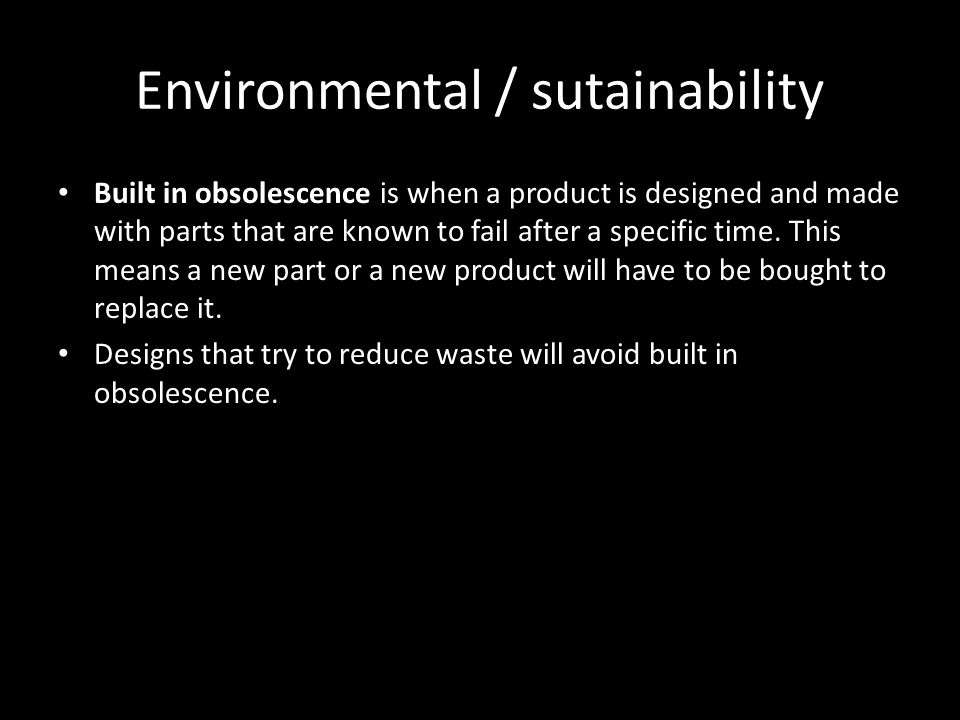 Environmental / sutainability Built in obsolescence is when a product is designed and made with parts that are known to fail after a specific time. Th