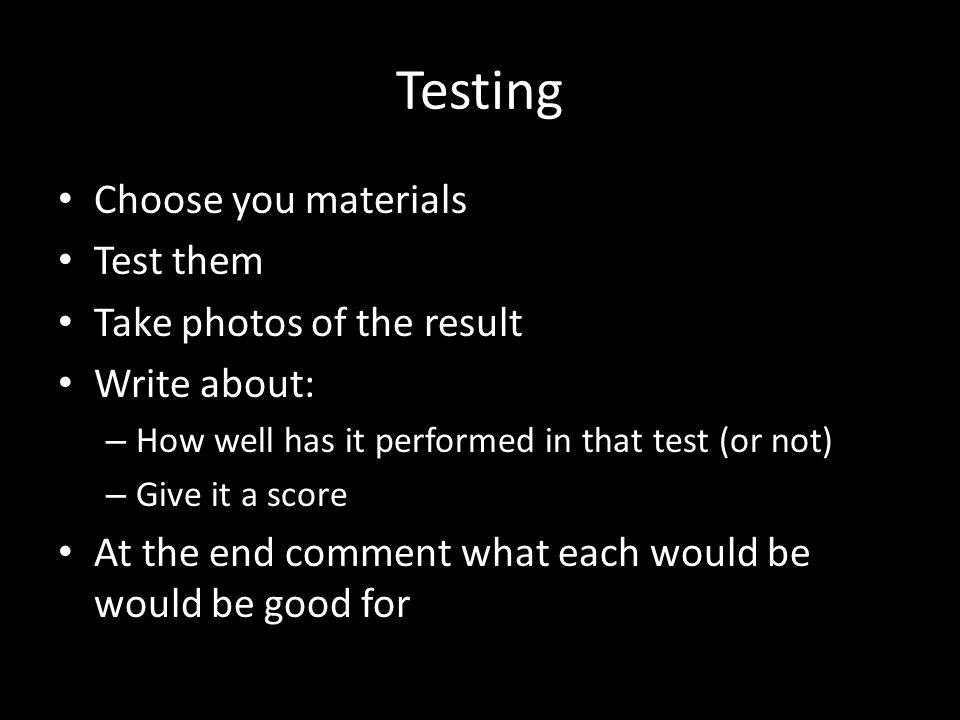 Testing Choose you materials Test them Take photos of the result Write about: – How well has it performed in that test (or not) – Give it a score At t