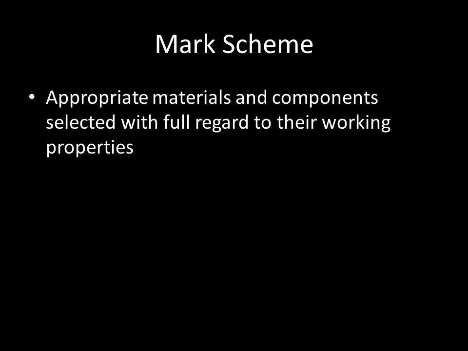 Mark Scheme Appropriate materials and components selected with full regard to their working properties