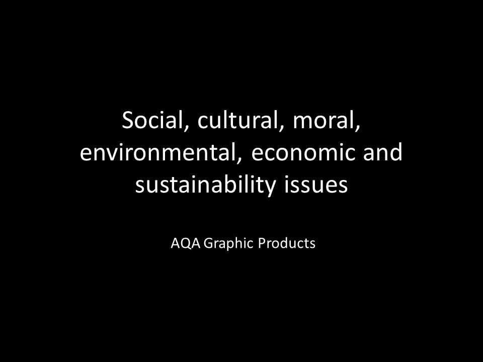 Social, cultural, moral, environmental, economic and sustainability issues AQA Graphic Products