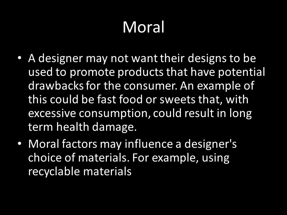Moral A designer may not want their designs to be used to promote products that have potential drawbacks for the consumer. An example of this could be