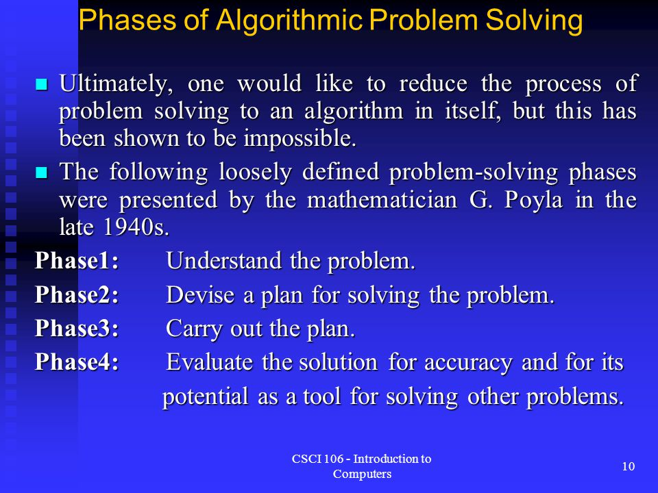 CSCI 106 - Introduction to Computers 10 Phases of Algorithmic Problem Solving Ultimately, one would like to reduce the process of problem solving to a