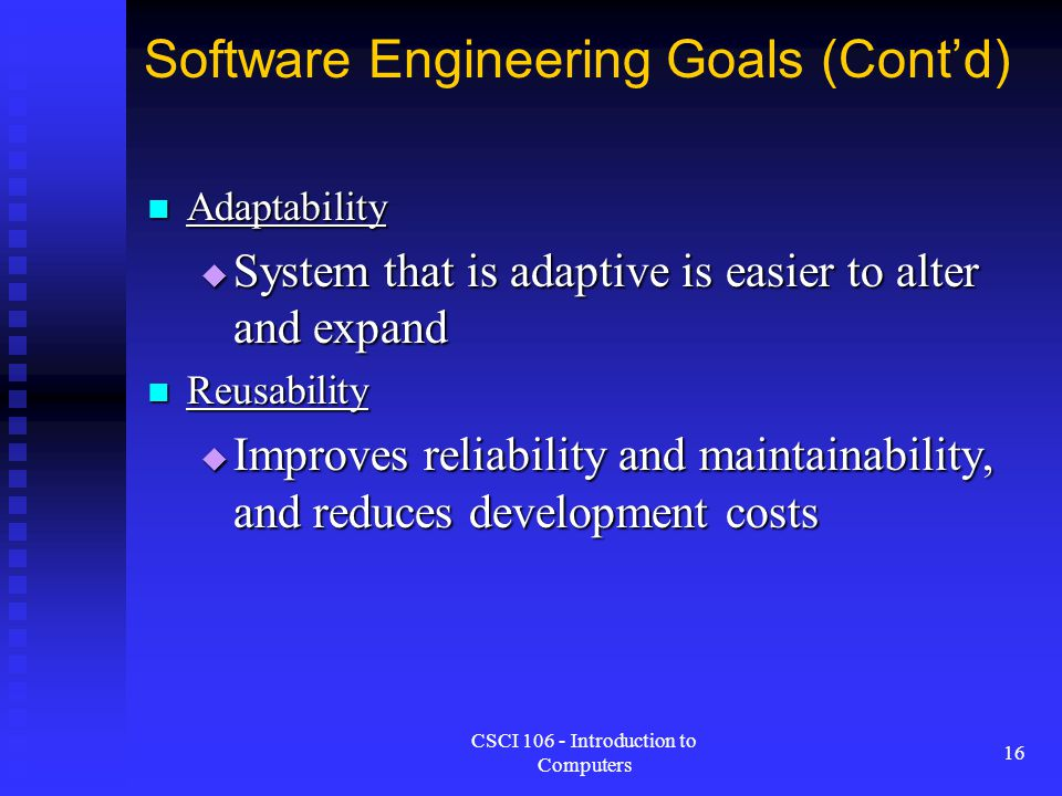CSCI 106 - Introduction to Computers 16 Software Engineering Goals (Cont'd) Adaptability Adaptability  System that is adaptive is easier to alter and