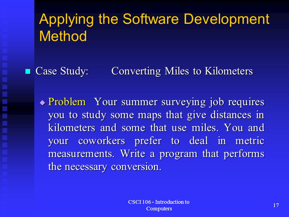CSCI 106 - Introduction to Computers 17 Applying the Software Development Method Case Study:Converting Miles to Kilometers Case Study:Converting Miles