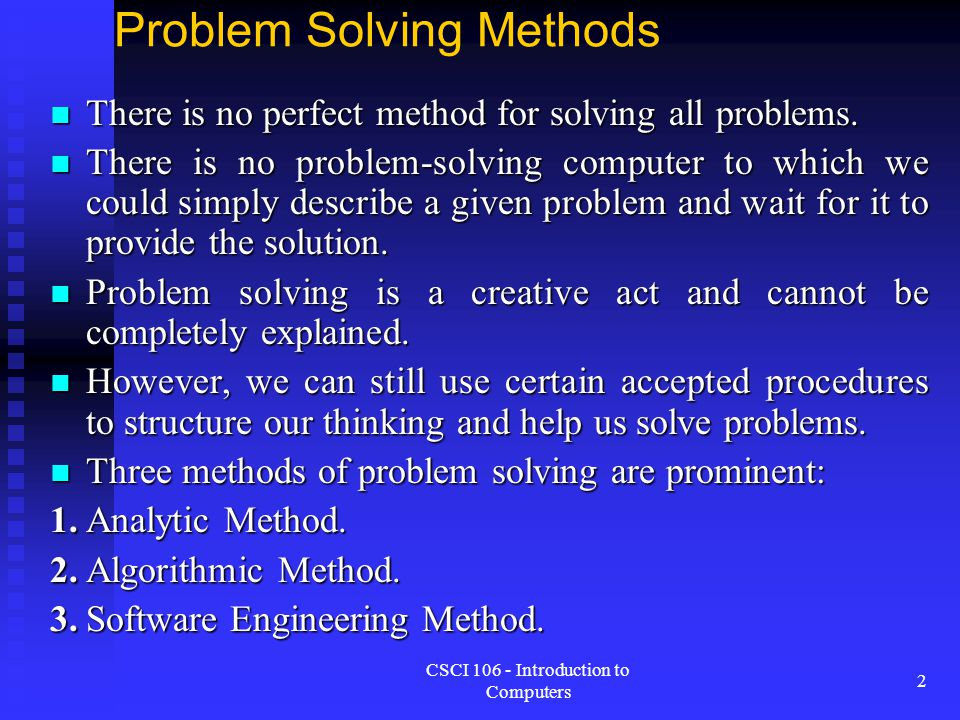 CSCI 106 - Introduction to Computers 2 Problem Solving Methods There is no perfect method for solving all problems. There is no perfect method for sol