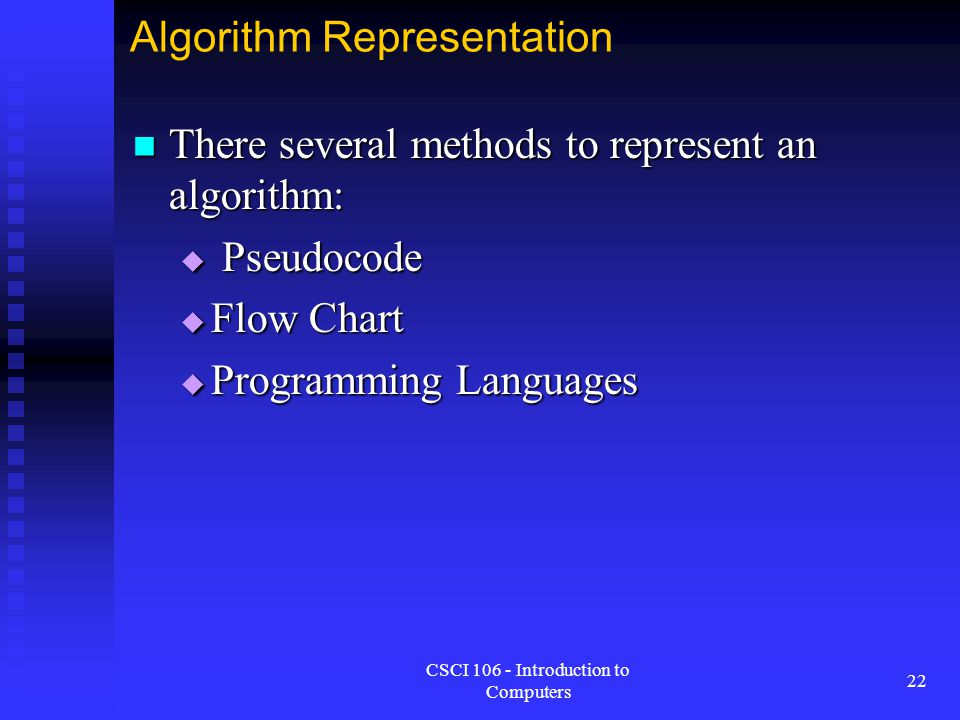 CSCI 106 - Introduction to Computers 22 Algorithm Representation There several methods to represent an algorithm: There several methods to represent a