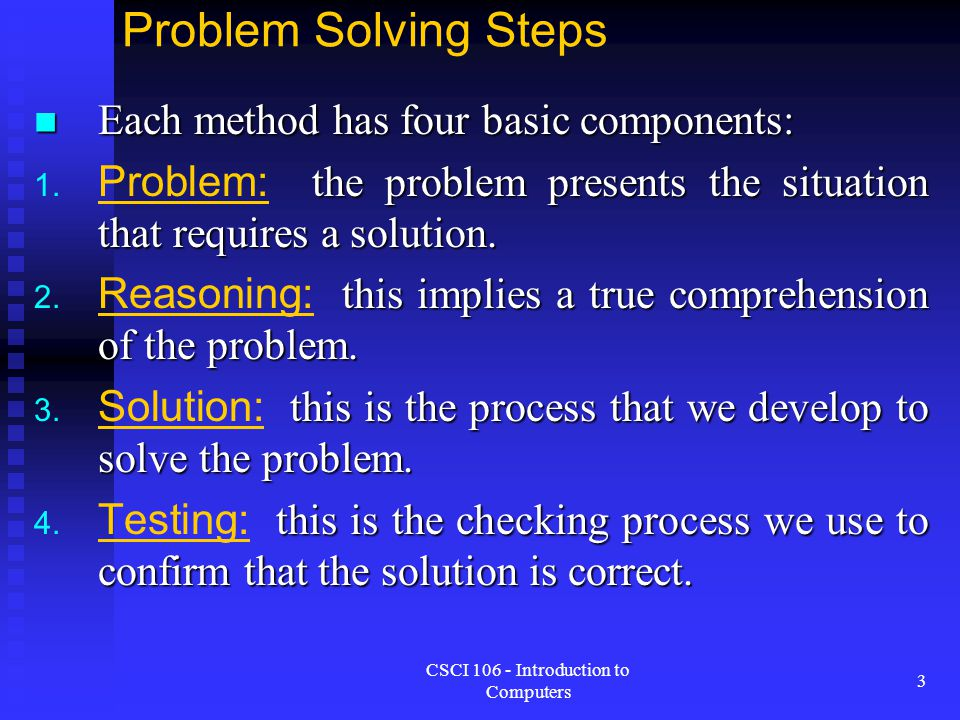 CSCI 106 - Introduction to Computers 3 Problem Solving Steps Each method has four basic components: Each method has four basic components: 1. the prob