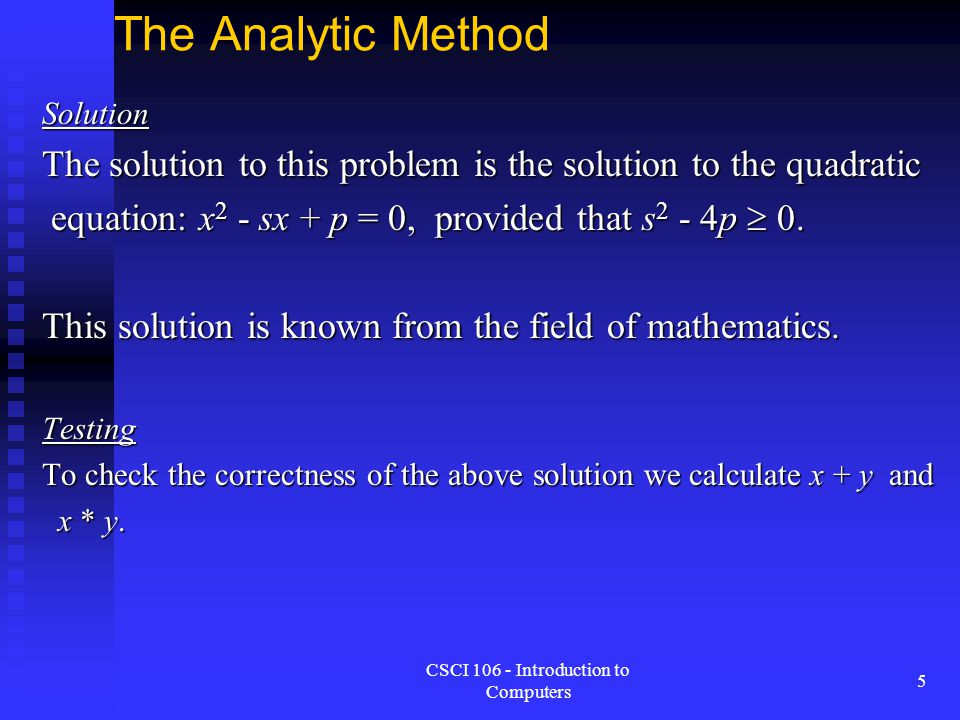 CSCI 106 - Introduction to Computers 6 The Analytic Method Limitations of the Analytic Approach Limitations of the Analytic Approach Some problems cannot be solved analytically even with the most sophisticated technique.